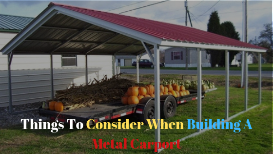 Things To Consider When Building A Metal Carport